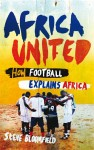 Africa United: How Football Explains Africa by Steve Bloomfield